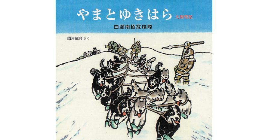 『やまとゆきはら 白瀬南極探検隊』 関屋 敏隆 作・絵 福音館書店刊(版元品切れ)