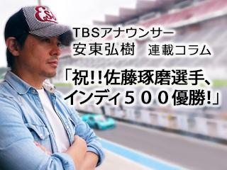 祝!!佐藤琢磨選手、インディ500優勝!…TBS安東弘樹アナウンサー連載コラム