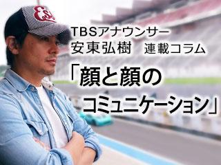 顔と顔のコミュニケーション …TBS安東弘樹アナウンサー連載コラム